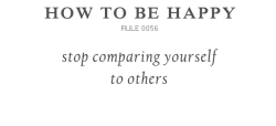 "I say this ALL the time. To quote the Desiderata, ""If you compare yourself with others, you may become vain or bitter, for always there will be greater and lesser persons than yourself.  Enjoy your achievements as well as your plans. Keep interested in your own career, however humble; it is a real possession in the changing fortunes of time.""  http://www.fleurdelis.com/desiderata.htm"