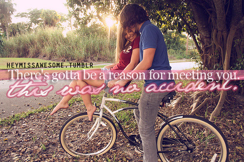 There's gotta be a reason for meeting you. This was no accident. quote from:clarisselove submit your quotes/photos to heymissawesome.tumblr