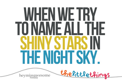 when we try to name all the shiny stars in the night sky. by  ciarar The Little Things That Make Life Worth Living. Submit yours to heymissawesome.tumblr