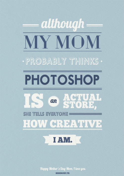 rubysoho:  Mother's Day is tomorrow so the inspiration for this poster is simply my mom. She tells everyone that I got creativity from her (she's doing some really awesome things, sometimes she also runs workshops) and she is so proud of me that I decided to make something cool and funny for her :)