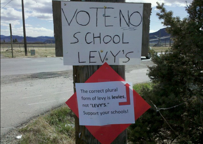 "The image says it all.    Sign 1: ""VOTE NO SCHOOL LEVY'S""  Sign 2: ""The correct plural form of levy is levies, not 'LEVY'S.' Support your schools!""   (via The Society for the Promotion of Good Grammar; h/t publicradiointernational)"