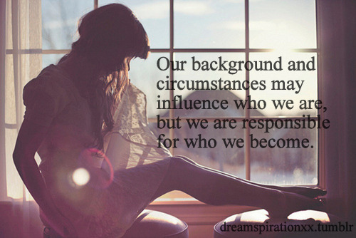 our background and circumstances may influence who we are, but we are responsible for who we become.