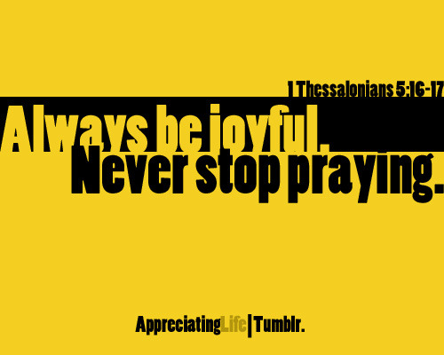 never ever stop.. keep praying and be happy whatever circumstances the Lord will send us.. :D BE STILL AND KNOW HE IS GOD. :))   GOD BLESS THE WORK OF YOUR HANDS.