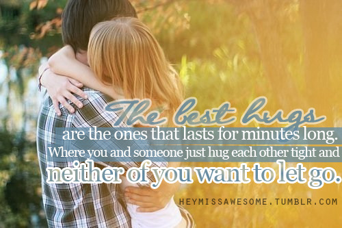 The best hugs are the ones that lasts for minutes long. Where you and someone just hug each other tight and neither of you want to let go.   quote from: itszweiman submit your quotes/photos to heymissawesome.tumblr