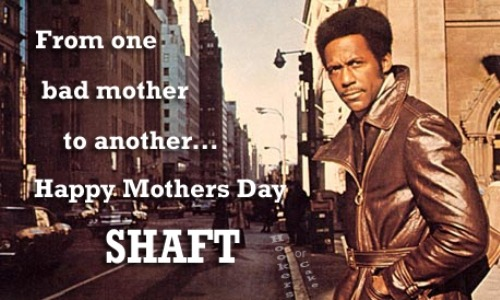 hookersorcake:  Happy Mothers Day Shaft!