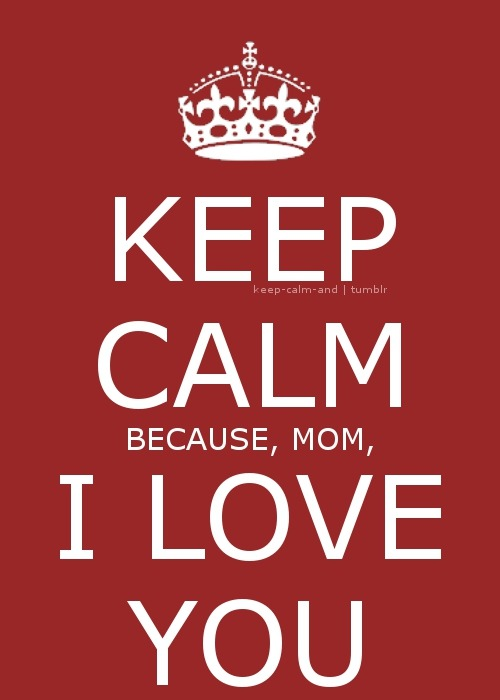 Keep calm, because, mom, I love you