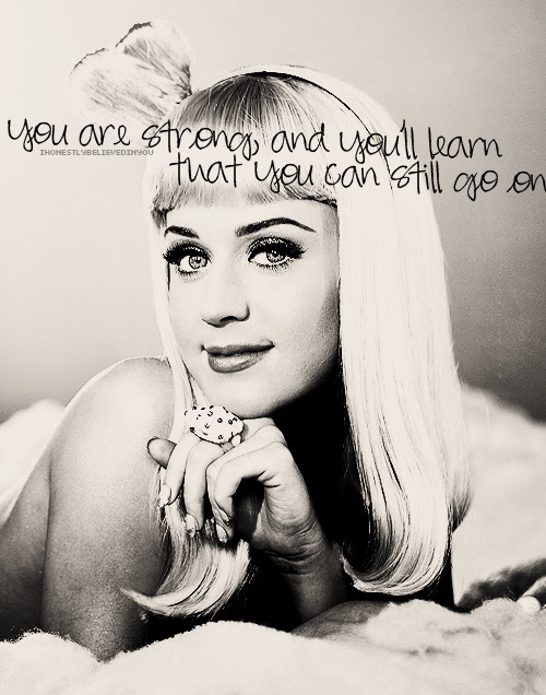 """You are strong, and you'll learn that you can still go on"" Thanks @katyperry (via iheartkatyperry: Submitted by ihonestlybelievedinyou)"