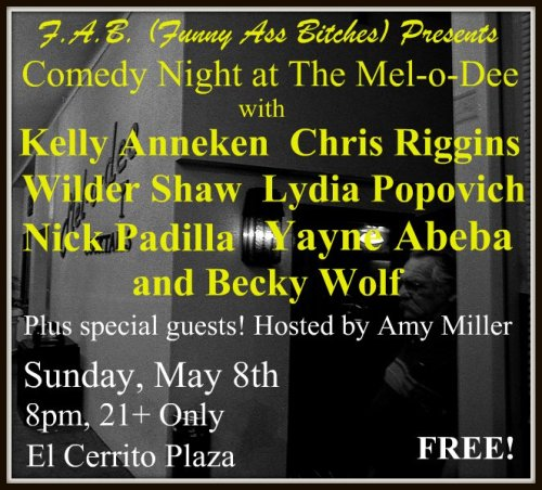 Tonight: FAB Comedy @ The Mel-O-Dee. 240 El Cerrito Plaza. El Cerrito. 8 PM. 21+. Free. Featuring Kelly Anneken, Chris Riggins, Wilder Shaw, Lydia Popovich, Nick Padilla, Yayne Abeba and Becky Wolf. Hosted by Amy Miller.
