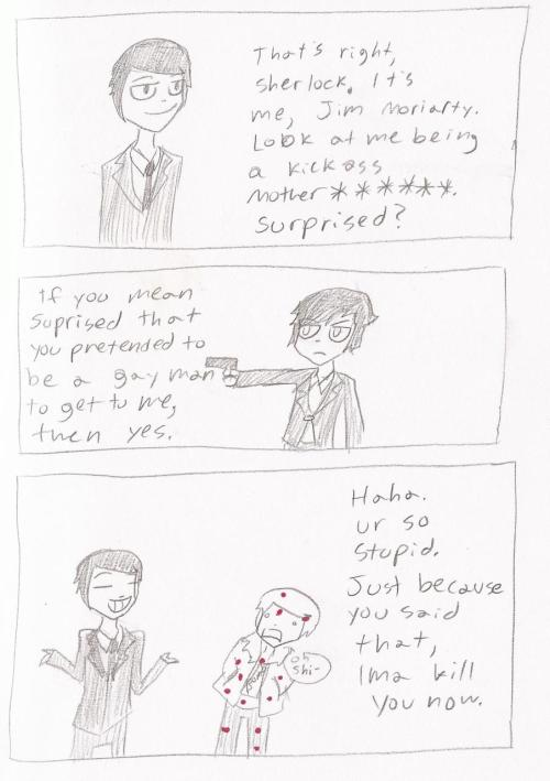 MOTHERFUCKING MORIARTY. HE'S TOTALLY OKAY WITH BEING GAY JUST TO MESS WITH HIS ENEMY/CRUSH.