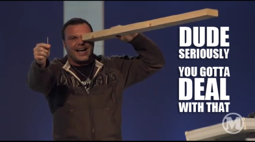"Mark Driscoll ^^^ ""Why do you look at the speck of sawdust in your brother's eye and pay no attention to the plank in your own eye? 42 How can you say to your brother, 'Brother, let me take the speck out of your eye,' when you yourself fail to see the plank in your own eye? You hypocrite, first take the plank out of your eye, and then you will see clearly to remove the speck from your brother's eye."" - Luke 6:41-42"