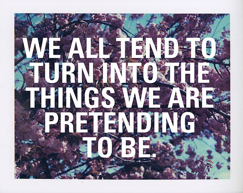 sayingimages:  We all tend to turn into the things we are pretending to be FOLLOW SAYING IMAGES FOR MORE INSPIRED IMAGES & QUOTES