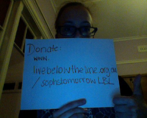 unistudent:  In case you can't read - Donate: www.livebelowtheline.org.au/sophstomorrowLBL In case you don't know already - I will be living on AUS$2 a day for food and drinks to gain perspective what its like for the 1.4 billion people who live in absolute poverty. Absolute poverty means not having enough to cover all the necessities, where the cost of one day's education means the loss of a meal. Where some things, such as education, health, medicine, are sacrificed for other things such as food, drinks.Money fundraised will go towards the Oaktree Foundation's work in Papua New Guinea.  $50 	will provide a class in PNG with stationary for a year   $250 	will give a brother and sister in Cambodia the opportunity to go to 	school for a year   $500 	will help build a teachers house in Yangis, PNG   $1000 	will provide training to set up a business, life skills, and 	microfinance for 3 years for four young people in East Timor   $4000 	will provide 120 children with scholarships to go to school for a 	year in Cambodia