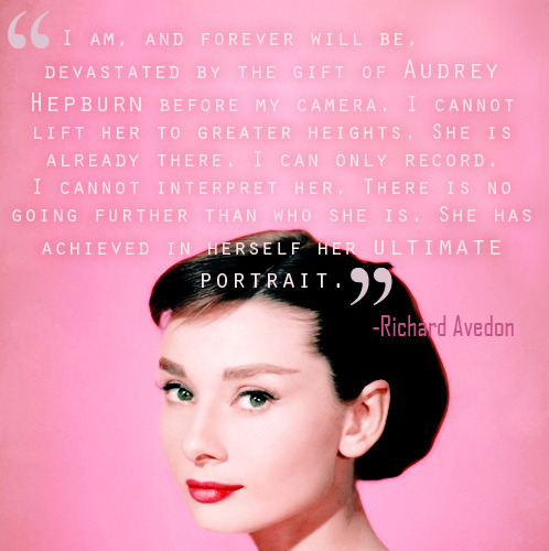 Quote by photographer Richard Avedon, the inspiration behind the movie Funny Face. (made by rareaudreyhepburn)