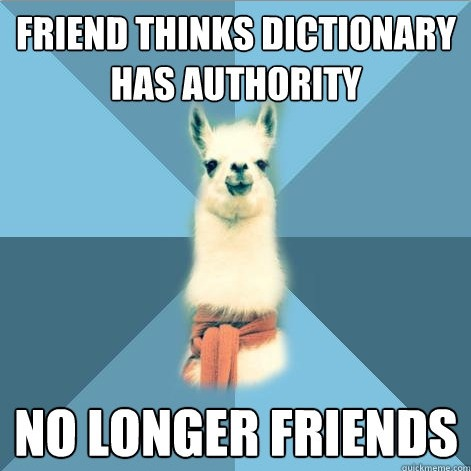 "[Picture: Background: 8-piece pie-style color split with alternating shades of blue. Foreground: Linguist Llama meme, a white llama facing forward, wearing a red scarf. Top text: ""Friend thinks dictionary has authority"" Bottom text: ""No longer friends""]"