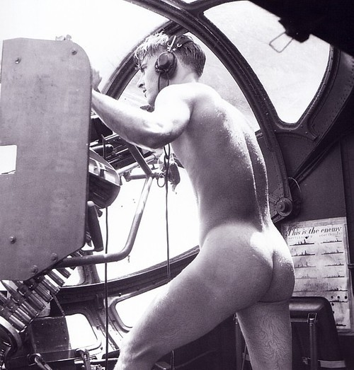 "penguinsweaters:  valkyrien:  acutes:  thedevilsguard:  PBY Glister Gunner, 1944.  I got some information on this from here:  Found in the December 2002 issue of B&W magazine, in an article about the man who took the picture, Horace Bristol; he was a member of a Navy unit of photographers, and thus ended up being on the plane the gunner was serving on, which was used to rescue people from Rabaul Bay (New Britain island, Papua New Guinea), when this occurred:""…we got a call to pick up an airman who was down in the Bay. The Japanese were shooting at him from the island, and when they saw us they started shooting at us. The man who was shot down was temporarily blinded, so one of our crew stripped off his clothes and jumped in to bring him aboard. He couldn't have swum very well wearing his boots and clothes. As soon as we could, we took off. We weren't waiting around for anybody to put on formal clothes. We were being shot at and wanted to get the hell out of there. The naked man got back into his position at his gun in the blister of the plane.""   I'm quite certain that no one will mind my reblogging this once more for the information provided above, so that we might properly celebrate this man's badassery as well as the fineness of his here quite prominently displayed arse. That will be all. Carry on.  My kind of history lesson."