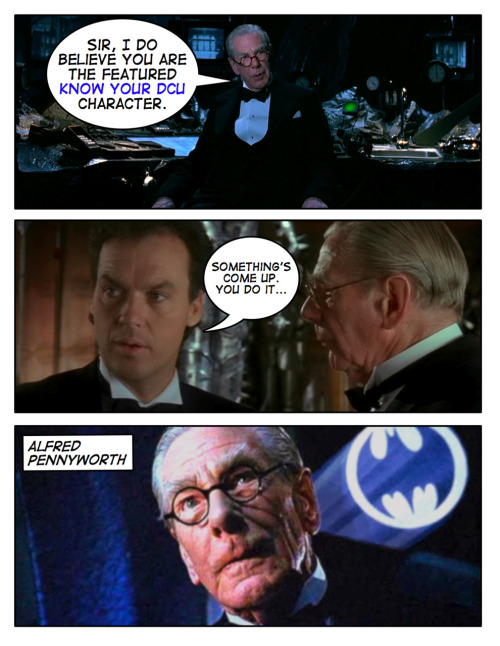 "Know Your DCU: Alfred Pennyworth Alfred Pennyworth is the tireless butler of the Wayne family. After Thomas and Martha Wayne were shot and killed, Alfred was given the duty to raise their young son Bruce. Once he reached adult hood and became Batman, Bruce kept Alfred on as his butler, although he is more of a father figure to ""Master Bruce"". Alfred is in charge of keeping Wayne Manor in order, taking care of Bruce Wayne and all of his ""wards"", keeping the Batcave tidy, and keeping Bruce on schedule for his public appearences outside of the cape and cowl. A former actor and soldier, Alfred has also helped Bruce in his training to become Batman and supported him in his endeavor. Oh, he also cleans/repairs Batman's costumes and ""all those wonderful toys""…"
