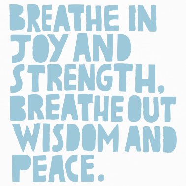 Breathe in joy and strength. Breathe out wisdom and peace.