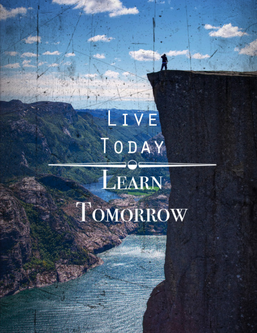 live today, learn tomorrow