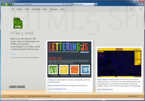 "Announcing HTML5 Shelf! I started a few months ago curating HTML5-related things I had found in my travels as a superfan of the brutality of HTML5. It was basically a personal curation of things I found interesting. I also at the time was interested in trying out Tumblr for my own personal blog.  I have decided to make it public and will invest the time to keep it current and up-to-date. Why am I doing this? Well, I realize folks are crazy busy these days and honestly don't have time to keep up on every new and interesting thing going on out there. I am fortunate to have a job where I need to keep on top of this stuff.  I was also fortunate to find the good folks at The Theme Foundry who built the Shelf for Tumblr template which has a ton of HTML5 goodness such as: Responsive layout Looks great on mobile devices with CSS3 Media Queries CSS3 psuedo-classes @font-face and more… It is a small pet project of mine, but hope you get value out of it. It has helped me many times when I ask myself ""What was that cool thing that did x?"" Please: Check it out. Tell your friends about it by clicking the Twitter button on the site. Follow me on Twitter for updates."