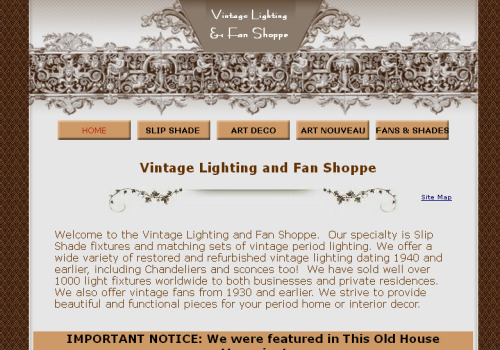 VINTAGE LIGHTING AND FAN SHOPPE Meet our Sites We Love winner for 04/30/2011. How did your business  begin?We already had an existing business selling our lighting and fans on Ebay. After I lost my job at a car dealership, we decided to take our business to the next level… a website. I found an ad at our local library offering a free website design class aimed at small businesses (through the Northeastern California Small Business Development Center), so I signed up.  This is where I found Homestead. I immediately loved the ease and freedom of creativity that Homestead offered. With a small amount of assistance, I had the first few pages of my website live on the Internet at the second class. I was amazed.How has the business grown throughout the years?Being able to choose my own meta tags and keywords has put my website high in search results. The increase in sales that came with having a prominent presence on the Internet allowed us to expand our inventory. Adding more products was made easy because of the user-friendly nature of Homesteads web design software.Do you have an interesting story to share with readers?We had a local lady inquire about seeing some of our lighting in person. We took 3 light fixtures to her home, hoping to sell her at least one. When we got there, she inspected our lights and took us on a tour of her Arts & Crafts home. She suddenly starting pointing out which rooms that she wanted to put our lighting in. We had to scramble to find pen and paper. She ended up ordering 10 light fixtures that day. We learned quickly that personalized service really pays off!What lessons did you learn along the way that can help new businesses just starting up?- Aim high with your marketing ideas and follow through ( a simple Craigslist ad in Hollywood *my dream*  gave us our first large sale)- Offer a unique item - Figured out who your target customers are and do research so you can do your marketing where they will find you - Be creative while looking for opportunities to promote your website. - Offer the best customer service that you can provide. Return clients are the core of our customer base.What goals do you have in store for the future of your business?We have already been featured in one national magazine (This Old House) and we will be featured again this summer. We would love to continue that trend with features in more decor and design magazines. We also would love to expand our inventory further and maybe offer some different products that fit into our theme.Anything else? :)Only that we appreciate the support given to us by intuit/homestead. The few times that I needed assistance, it was given to me in a friendly and timely manner. Thank You!Thanks for sharing your story, Teresa and Craig! Check out the website at http://www.vintagelightingandfanshoppe.com