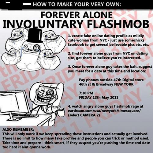 To understand my previous post… :3  foreveralonecomic:  Forever Alone Flashmob (involuntary) Remember this? Well it starts (hopefully) in 30 minutes 7:30 PM New York Time  http://earthcam.com/usa/newyork/timessquare/ Select Camera 2 Memo reblogged from eddiescouch