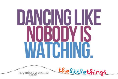 Dancing like nobody is watching. (youdonthavetobeastar) the little things that make life worth living. send yours