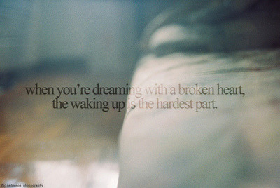 Waking up with a broken heart is worse.