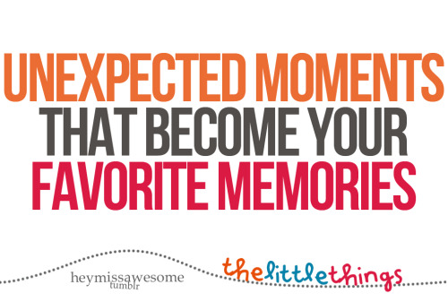 unexpected moments that become your favorite memories send yours here