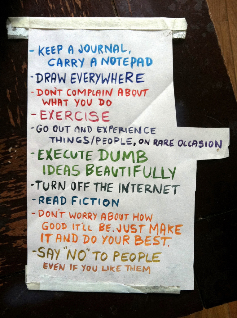 "lisahanawalt:  I made this list for myself a year ago when I was feeling  frustrated and unmotivated (that first East Coast Winter is a doozy) and  taped it to my studio wall. Yesterday it ended up on Boing Boing! I find it very helpful to make up rules for myself, even if I end up ignoring half of them (I haven't really turned the internet off since 1998). No list can be one size fits all, so here's my one bit of prescriptive advice: Make your own list, custom-tailored to what you do and how you work! And as for other things like this on the internet (there are lots), I highly, highly recommend: - Frank Chimero's Advice for Graphic Design Students - Keri Smith's ""Secrets Shared"" - Austin Kleon's ""How to Steal Like an Artist"""