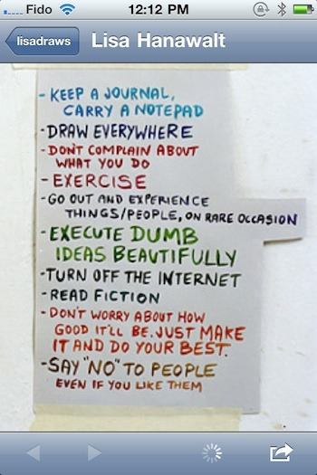 I like this advice from Brooklyn cartoonist Lisa Hanawalt. I'm not sure if she wrote this, or took a photo of someone else's list. (Via Suddenly) (via Boing Boing)