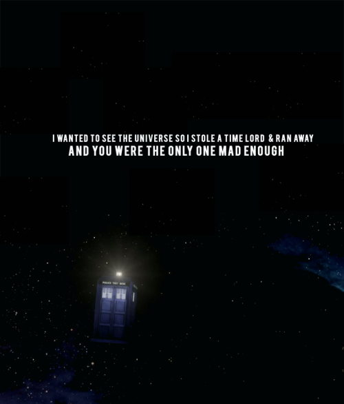 "deardarkness:  ""I wanted to see the Universe so I stole a Time Lord and ran away. And you were the only one mad enough"" So much I adore about this episode but that may well be my favourite line"