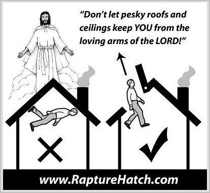 It's less than a week to Judgment Day. Be prepared with a Rapture Hatch!™ image: epic4chan Imagine your family's frustration without a Rapture Hatch. Who wants  to be stuck to the ceiling during the entire Tribulation? Haven't you  earned the right to a front-row seat in Heaven, watching the sinners  suffer below? image: laughingsquid You can be prepared!