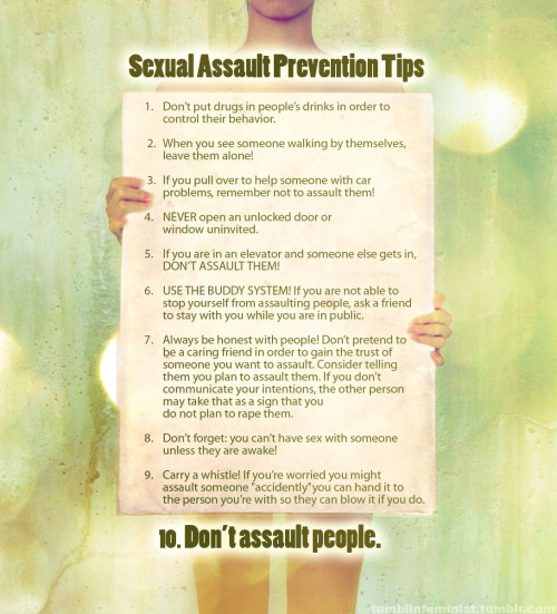 tumblinfeminist:  FOOL PROOF SEXUAL ASSAULT PREVENTION TIPS.Original Text: http://feminally.tumblr.com/ EDIT: This is NOT a printable poster and it is NOT for sale- sorry folks! It's just a picture that I've made! The biggest size available should be viewable by clicking onto the image :)