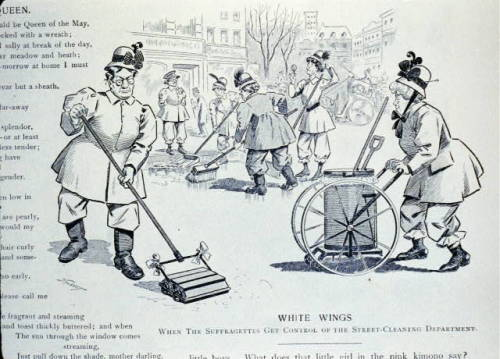 """White Wings: When the suffragettes get control of the street cleaning department"" from Puck, April 14, 1909, p. 4.  I'm trying to figure out this joke. Here's what I know:  ""White wings,"" or NYC sanitation workers, were called so because of their all-white uniforms.   Suffragettes were fond of Col. George E. Waring, who was head of the white wings (and decided on the all-white uniforms), but who died in 1898. I haven't found anything that implies that he was pro-woman suffrage. It seems like maybe they just liked him because he had a reformer's spirit - he was really good at his job and cleaned up the city without allowing any political interference. In this article they talk about how things have really gone downhill since Waring was replaced (because people have to wear rubber boots to walk through the snow and muck again) and how one of them once baked Waring a cake to thank him for being so dreamy and good at getting rid of snowpiles.   The white wings had annual parades with contests for cleanest borough and best-kept stable. Suffrage supporters used these as opportunities to hand out pamphlets and give speeches to the white wings and spectators from their cars - or at least they did in 1915. There was also an instance in which some suffragettes were angry that they didn't have reserved seats at the parade held in June 1909. It's not clear why they felt entitled to reserved seating, unless they were working with the sanitation department in some way.    I can't quite figure out what the connecting thread is - there seems to be an implication that the suffragettes have some sort of power over the sanitation department, but how and why? Or is this just a dumb joke about how women want to work outside the home that I'm reading too much into?   Anybody know about this stuff?"