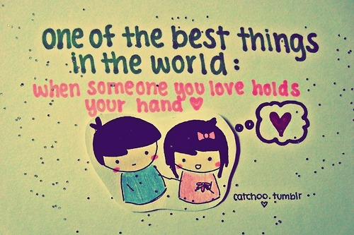 One of the best things in the world: WHEN SOMEONE YOU LOVE HOLDS YOUR HAND.:)
