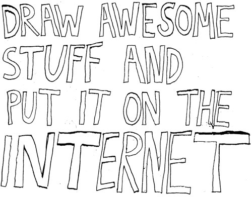 austinkleon:  drawnblog:  (via Super Obvious Secrets That I Wish They'd Teach In Art School at Marvelous Mustache Factory) Phil McAndrew offers up solid advice for young cartoonists and illustrators. From my own experience, every word is true, but especially this: I've tried many different methods of self promotion. I've sent out postcards in the mail, I've tried shmoozing at conventions, I've sent cold emails and have considered cold calling art directors (I'm still considering it). The most effective thing I've done has actually been the simplest: Draw awesome stuff and put it on the internet. Do this for a while and good things will happen.  Yep.