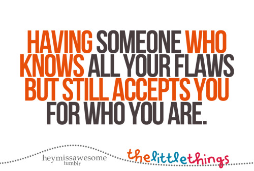 having someone who knows all your flaws but still accepts you for who you are. ( theunwitheringflower) little things that make life more living. send yours