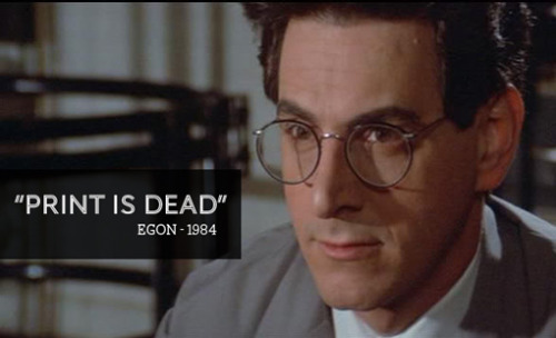 """Print is dead."" - Egon Spengler  (via Kate Donnelly)"