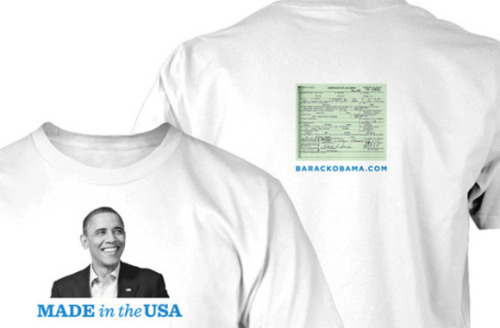"technipol:  Obama campaign courts cash off of birth certificate flap ""With Donald Trump abandoning his presidential ambitions, the ""birther"" conspiracy theory lost one of its most prominent voices. But now an unlikely group is looking to keep birtherism in the conversation: President Obama's reelection campaign.A fundraising e-mail sent to supporters Wednesday morning offers up—for the donation of $25 or more—a ""Made in the USA"" T-shirt, featuring a picture of the president on the front and an image of his recently released long-form birth certificate on the back—a tweak at those who think Obama was not born in the United States and therefore not eligible to be president. ""Last year, the president said, 'I can't spend all of my time with my birth certificate plastered on my forehead,'"" writes deputy campaign manager Julianna Smoot. ""This is about as close as we can get.""The bid to raise money off of birtherism also needles author Jerome Corsi, whose book ""Where's the Birth Certificate?"" was released Tuesday, a top seller on Amazon.com despite the fact the White House released a copy of the long-form birth certificate three weeks ago.""There's really no way to make this stuff completely go away,"" the Wednesday email reads. ""The only thing we can do is laugh at it — and make sure as many other people as possible are in on the joke.""""—LATIMES (h/t abcnewsradio)  The shirt says ""Made in the USA"" but the tag on  the shirt probably says ""Made in China,"" leading to a whole new  generation of conspiracy theorists we like to call Taggers."