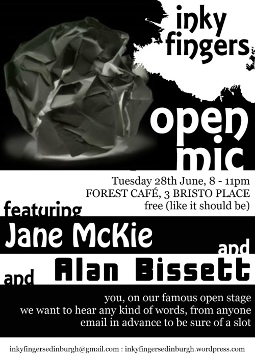 Inky Fingers Open Mic Night 28 June, 8-11pm   featuring JANE MCKIE and ALAN BISSETT and YOU, on our famous open stage  The Inky Fingers Open Mic takes place in the main room of the Forest Café every fourth Tuesday of the month, from 8-11pm. It's free to come and free for anyone to perform, regardless of style, experience, or identity. It is big and celebratory and welcoming and fun. We want to hear from everybody. We want your poems, your rants, your ballads, your short stories, your diaries, your experimental texts, your heart, your mind, your body. We want the essay on your summer holidays you wrote when you were four, your adolescent haiku, and extracts from your eventually-to-be-completed epic fantasy quadrilogy. We want to hear your best new work as well. And we want people to care about the way words are performed.  Our feature performers this month are award-winning poet and editor Jane McKie, and novelist, playwright, film-maker and performer Alan Bissett.  Open Mic slots are five minutes long; e-mail inkyfingersedinburgh@gmail.com to sign up and be sure of a slot!  Find Inky Fingers online at http://inkyfingersedinburgh.wordpress.com, on Facebook at http://www.facebook.com/group.php?gid=101994993200164, and on Twitter @InkyFingersEdin.
