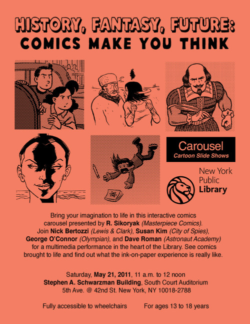 History, Fantasy, Future: Comics Make You Think Bring your imagination to life in this interactive comics carousel presented by R. Sikoryak (Masterpiece Comics). Join Nick Bertozzi (Lewis & Clark), Susan Kim (City of Spies), George O'Connor (Olympian), and Dave Roman (Astronaut Academy) for a multimedia performance in the heart of the Library. See comics brought to life and find out what the ink-on-paper experience is really like. Saturday, May 21, 2011, 11 a.m. to 12 noon Stephen A. Schwarzman Building, South Court Auditorium, 5th Ave. @ 42nd St. New York, NY 10018-2788 Fully accessible to wheelchairs          For ages 13 to 18 years Part of the NYPL's Centennial Weekend Festival.