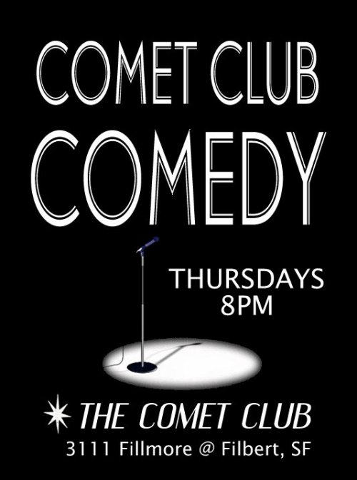 Tonight: Comet Club Comedy Inaugural Show. 3111 Fillmore. SF. 8 PM. Featuring Susan Maletta, Will Ratblood, Yayne Abeba, Rachel McDowell, Duat Mai. Brought to you by Ben Feldman.
