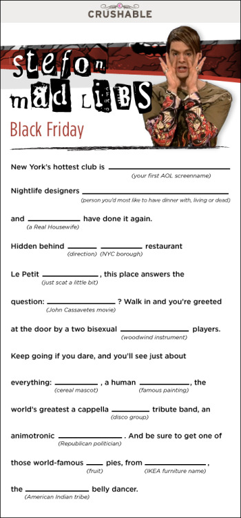 notthatkindagay:  Stefon Mad Lib  New York's hottest club is Lil'MissAmi. Nightlife Designers Gwen Stefani & Ramona have done it again. Hidden behind North Bronx resturant Le Petit Bababadu, this place answers the question, The Fury? Walk in and you're greeted at the door by two bisexual recorder players. Keep going if you dare, and you'll see just about everything: Captian crunch, a Human Starry Night, the world's greatest A Capella Abba tribute band, an animotronic christine o'donnell and be sure to get one of those wolrd famous Starfruit from Blork, the Cherokee belly dancer.