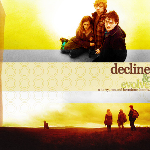 Decline & Evolve: A Harry, Ron & Hermione Fanmix I really want to explain this, because the more I thought about making a fanmix the more idea's starting forming in my head. I just want to let you know, this isn't a 'yay we're friends, friendship songs everywhere we are so happy' fanmix. I wanted to be original, so this is actually a fanmix to represent the hardships of the three of them trying to survive the war, together. It's basically songs I picked out and placed in a precise order to tell a story of the three of them, together and separate, their feelings of loneliness, fear, hope, self-doubt, courage and eventually success. The first song starts from them leaving everything they know and hold dear to find a way to save the world together. It then goes from nostalgia and mourning of their childhood (and in a way, for Harry and Hermione, their parents) to self-doubt and a yearning for faith in themselves and, most importantly, in each other. Then it dabbles a bit in nostalgia again (more like remembering what you've lost but being proud of the knowledge you've gained) before a sort of 'calm before the storm' part, into rebuilding themselves and their world after a hard war. The last track is basically a quiet woo-hoo for their victory. This is long, I know, and I'm sorry but I kind of just felt like I had to explain it before someone says 'this has nothing to do with the trio' or 'where's O Children and Marching On?' because when I make fanmixes I just tend to put alot of thought into them. Too much, actually.  Yeah Yeah Yeahs - Runaway listen + download   Arcade Fire - We Used to Wait listen + download   Abandoned Pools - Start Over listen + download   Ben Lee - Kids (MGMT Cover) listen + download   Jackson Waters - Come Undone (Acoustic) listen + download   Coldplay - How You See the World listen + download   Elbow - Open Arms listen + download   The Cardigans - Live and Learn listen + download   Goldfrapp - Road to Somewhere listen + download   Keane - Walnut Tree download   A Fine Frenzy - Stood Up listen + download   Keane - A Bad Dream listen + download   Bjork - New World listen + download   Dido - Nothern Skies listen + download  Download Zip! (Mediafire) / listen @ grooveshark
