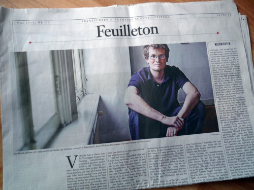 "fishingboatproceeds:  effyeahnerdfighters:  A familiar face in today's paper The way we were; The American author John Green writes big books for youths. Thus about and for all of us ""It's not bad to have never heard of John Green, if you are older than 15, anyway. John Green writes books for 15 year olds. At first glance. At second glance John Green is one of the most important American writers of the present day. Because he writes for 15 year olds. Namely books that in turn have no age at all, that somehow hover over the present time, so you could not say in which year they are set, just the moment that begins and never stops: the one when you become self-aware."" Frankfurter Allgemeine Sonntagszeitung, 22.05.2011 [German, excerpt translated] (submitted by michaelbaer)   I like the part where he calls me one of the most important contemporary American writers. I love this reporter. He is my favorite reporter ever."