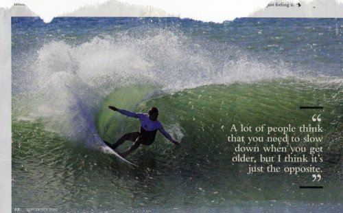 says Kelly Slater… In my case the older I get the better I was :(