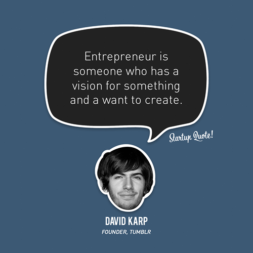 "startupquote:  Entrepreneur is someone who has a vision for something and a want to create. - David Karp  The vision of Tumblr have stayed the same since the beginning: ""the easiest platform for sharing yourself"" Yahoo has bought the cool factor: a community and content fitting with it."
