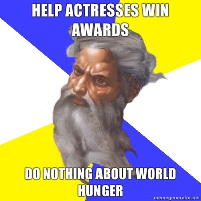 God. Helps actresses win awards. Does nothing about world hunger.