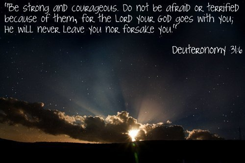 Be strong and courageous. Do not be afraid or terrified because of them, for the LORD you GOD goes with you; He will never leave you nor forsake you. - Deuteronomy 31:6