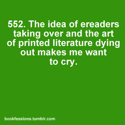 bookfessions:  Credit: lovehustle  I don't really understand this.  I have a kindle and it makes reading more exciting, and more enticing.  Also, it makes new, obscure books more accessible than ever and I don't have to wait ages for either the library to get it in, or a bookstore to have it available at triple the price it should be.  There are books I would have never had the chance to read had I not had a kindle. It's rejuvenated my love for reading.